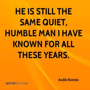 Andile Bentele - He is still the same quiet, humble man I have known for all these years.