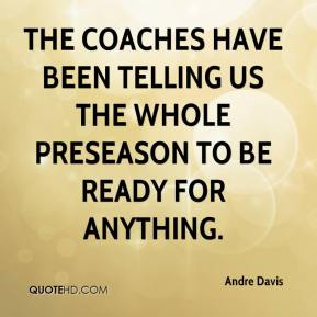 Andre Davis - The coaches have been telling us the whole preseason to be ready for anything.