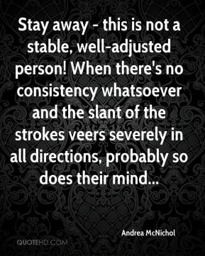 Andrea McNichol - Stay away - this is not a stable, well-adjusted person! When there's no consistency whatsoever and the slant of the strokes veers severely in all directions, probably so does their mind...