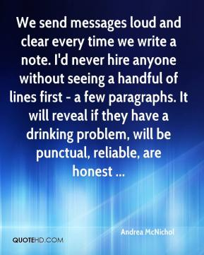 Andrea McNichol - We send messages loud and clear every time we write a note. I'd never hire anyone without seeing a handful of lines first - a few paragraphs. It will reveal if they have a drinking problem, will be punctual, reliable, are honest ...
