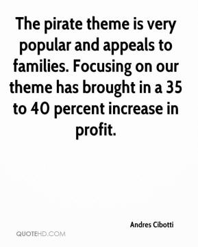 Andres Cibotti - The pirate theme is very popular and appeals to families. Focusing on our theme has brought in a 35 to 40 percent increase in profit.