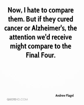 Andrew Flagel - Now, I hate to compare them. But if they cured cancer or Alzheimer's, the attention we'd receive might compare to the Final Four.