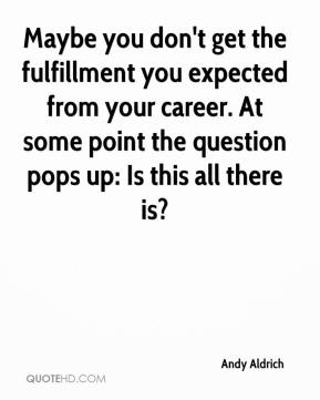Andy Aldrich - Maybe you don't get the fulfillment you expected from your career. At some point the question pops up: Is this all there is?