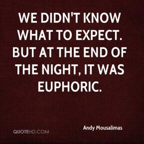 Andy Mousalimas - We didn't know what to expect. But at the end of the night, it was euphoric.