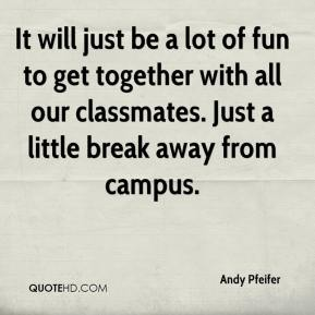 Andy Pfeifer - It will just be a lot of fun to get together with all our classmates. Just a little break away from campus.