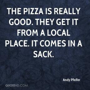 Andy Pfeifer - The pizza is really good. They get it from a local place. It comes in a sack.