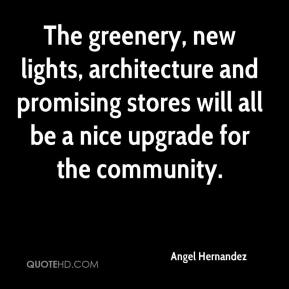Angel Hernandez - The greenery, new lights, architecture and promising stores will all be a nice upgrade for the community.