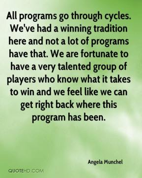 Angela Munchel - All programs go through cycles. We've had a winning tradition here and not a lot of programs have that. We are fortunate to have a very talented group of players who know what it takes to win and we feel like we can get right back where this program has been.