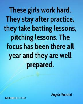 Angela Munchel - These girls work hard. They stay after practice, they take batting lessons, pitching lessons. The focus has been there all year and they are well prepared.