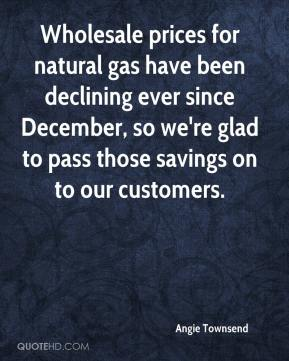 Angie Townsend - Wholesale prices for natural gas have been declining ever since December, so we're glad to pass those savings on to our customers.