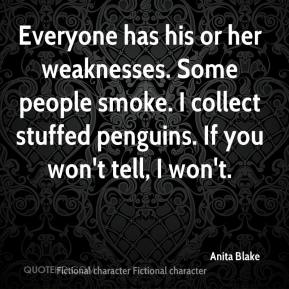 Anita Blake - Everyone has his or her weaknesses. Some people smoke. I collect stuffed penguins. If you won't tell, I won't.