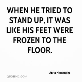 Anita Hernandez - When he tried to stand up, it was like his feet were frozen to the floor.