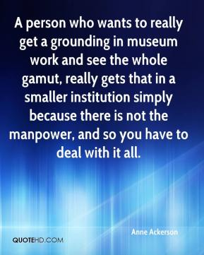 A person who wants to really get a grounding in museum work and see the whole gamut, really gets that in a smaller institution simply because there is not the manpower, and so you have to deal with it all.