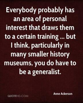 Anne Ackerson - Everybody probably has an area of personal interest that draws them to a certain training ... but I think, particularly in many smaller history museums, you do have to be a generalist.