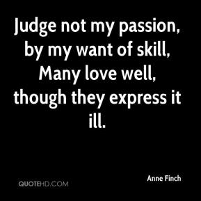 Anne Finch - Judge not my passion, by my want of skill, Many love well, though they express it ill.