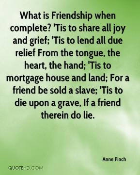 Anne Finch - What is Friendship when complete? 'Tis to share all joy and grief; 'Tis to lend all due relief From the tongue, the heart, the hand; 'Tis to mortgage house and land; For a friend be sold a slave; 'Tis to die upon a grave, If a friend therein do lie.