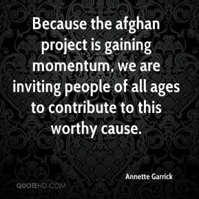 Annette Garrick - Because the afghan project is gaining momentum, we are inviting people of all ages to contribute to this worthy cause.