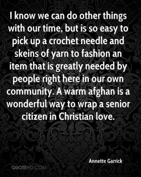 Annette Garrick - I know we can do other things with our time, but is so easy to pick up a crochet needle and skeins of yarn to fashion an item that is greatly needed by people right here in our own community. A warm afghan is a wonderful way to wrap a senior citizen in Christian love.