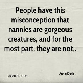 Annie Davis - People have this misconception that nannies are gorgeous creatures, and for the most part, they are not.