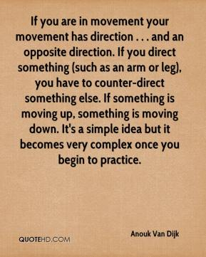 Anouk Van Dijk - If you are in movement your movement has direction . . . and an opposite direction. If you direct something (such as an arm or leg), you have to counter-direct something else. If something is moving up, something is moving down. It's a simple idea but it becomes very complex once you begin to practice.