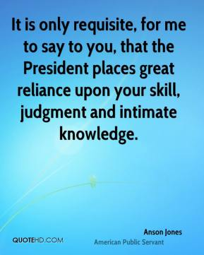 Anson Jones - It is only requisite, for me to say to you, that the President places great reliance upon your skill, judgment and intimate knowledge.