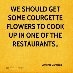 Antonio Carluccio - We should get some courgette flowers to cook up in one of the restaurants.