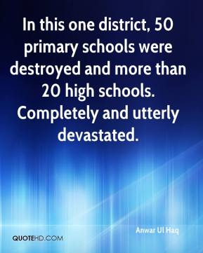 Anwar Ul Haq - In this one district, 50 primary schools were destroyed and more than 20 high schools. Completely and utterly devastated.