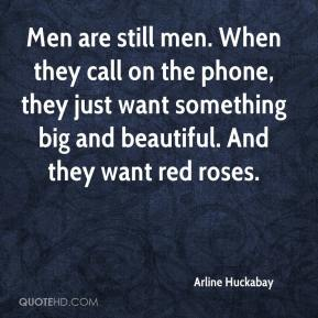 Arline Huckabay - Men are still men. When they call on the phone, they just want something big and beautiful. And they want red roses.
