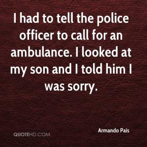 Armando Pais - I had to tell the police officer to call for an ambulance. I looked at my son and I told him I was sorry.