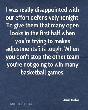 Arnie Oelke - I was really disappointed with our effort defensively tonight. To give them that many open looks in the first half when you're trying to makes adjustments ? is tough. When you don't stop the other team you're not going to win many basketball games.