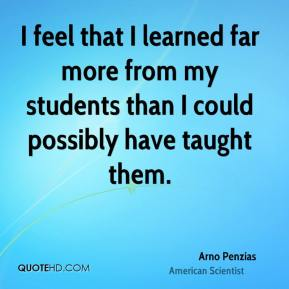 I feel that I learned far more from my students than I could possibly have taught them.