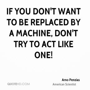 If you don't want to be replaced by a machine, don't try to act like one!