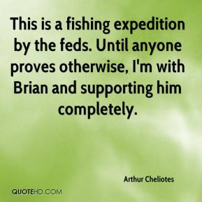 Arthur Cheliotes - This is a fishing expedition by the feds. Until anyone proves otherwise, I'm with Brian and supporting him completely.