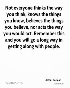 Arthur Forman - Not everyone thinks the way you think, knows the things you know, believes the things you believe, nor acts the way you would act. Remember this and you will go a long way in getting along with people.