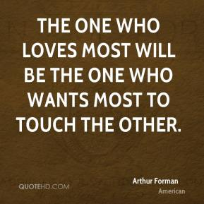 The one who loves most will be the one who wants most to touch the other.