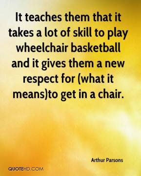 Arthur Parsons - It teaches them that it takes a lot of skill to play wheelchair basketball and it gives them a new respect for (what it means)to get in a chair.
