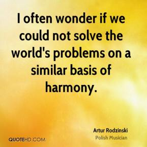 Artur Rodzinski - I often wonder if we could not solve the world's problems on a similar basis of harmony.