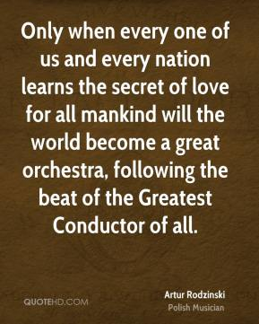 Artur Rodzinski - Only when every one of us and every nation learns the secret of love for all mankind will the world become a great orchestra, following the beat of the Greatest Conductor of all.