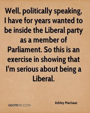 Ashley MacIsaac - Well, politically speaking, I have for years wanted to be inside the Liberal party as a member of Parliament. So this is an exercise in showing that I'm serious about being a Liberal.
