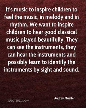 It's music to inspire children to feel the music, in melody and in rhythm. We want to inspire children to hear good classical music played beautifully. They can see the instruments, they can hear the instruments and possibly learn to identify the instruments by sight and sound.