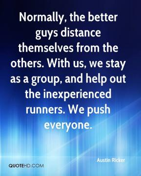 Austin Ricker - Normally, the better guys distance themselves from the others. With us, we stay as a group, and help out the inexperienced runners. We push everyone.