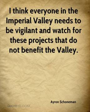 Ayron Schoneman - I think everyone in the Imperial Valley needs to be vigilant and watch for these projects that do not benefit the Valley.