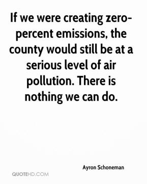 Ayron Schoneman - If we were creating zero-percent emissions, the county would still be at a serious level of air pollution. There is nothing we can do.