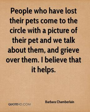 Barbara Chamberlain - People who have lost their pets come to the circle with a picture of their pet and we talk about them, and grieve over them. I believe that it helps.