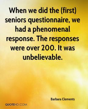 Barbara Clements - When we did the (first) seniors questionnaire, we had a phenomenal response. The responses were over 200. It was unbelievable.