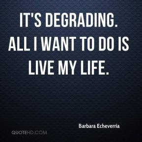 It's degrading. All I want to do is live my life.
