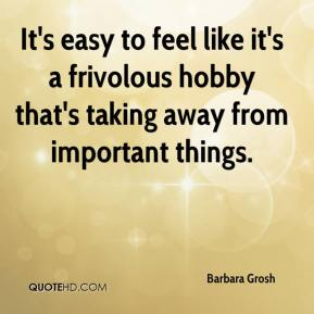 Barbara Grosh - It's easy to feel like it's a frivolous hobby that's taking away from important things.