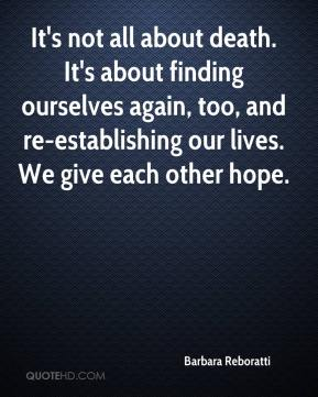It's not all about death. It's about finding ourselves again, too, and re-establishing our lives. We give each other hope.