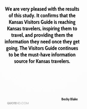 Becky Blake - We are very pleased with the results of this study. It confirms that the Kansas Visitors Guide is reaching Kansas travelers, inspiring them to travel, and providing them the information they need once they get going. The Visitors Guide continues to be the must-have information source for Kansas travelers.
