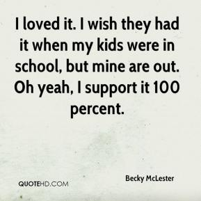 Becky McLester - I loved it. I wish they had it when my kids were in school, but mine are out. Oh yeah, I support it 100 percent.